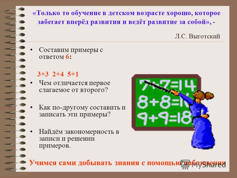 «Только то обучение в детском возрасте хорошо, которое забегает вперёд развития и ведёт развитие за собой», - Л.С. Выготский Составим примеры с ответом 6: 3+3 2+4 5+1 Чем отличается первое слагаемое от второго? Как по-другому составить и записать эти