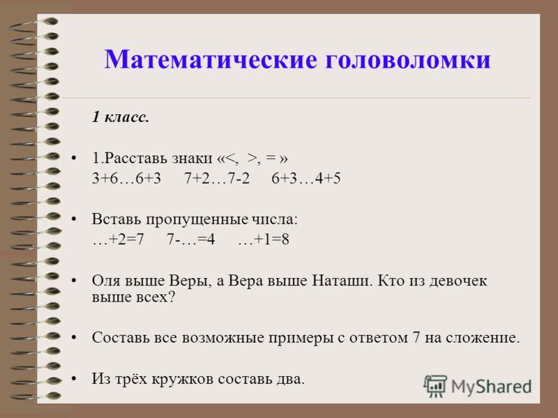 Математические головоломки 1 класс. 1.Расставь знаки «, = » 3+6…6+3 7+2…7-2 6+3…4+5 Вставь пропущенные числа: …+2=7 7-…=4 …+1=8 Оля выше Веры, а Вера выше Наташи. Кто из девочек выше всех? Составь все возможные примеры с ответом 7 на сложение. Из трё