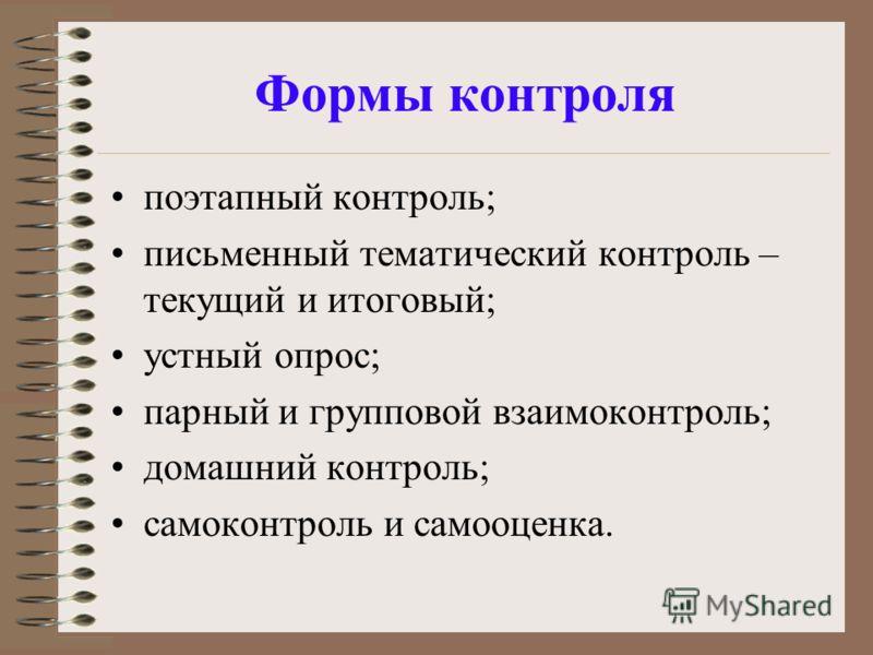 Формы контроля поэтапный контроль; письменный тематический контроль – текущий и итоговый; устный опрос; парный и групповой взаимоконтроль; домашний контроль; самоконтроль и самооценка.