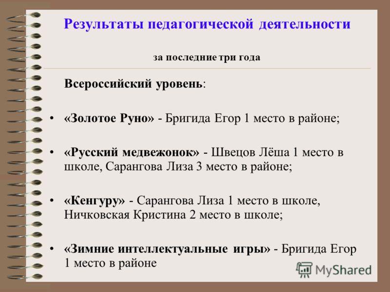 Результаты педагогической деятельности за последние три года Всероссийский уровень: «Золотое Руно» - Бригида Егор 1 место в районе; «Русский медвежонок» - Швецов Лёша 1 место в школе, Сарангова Лиза 3 место в районе; «Кенгуру» - Сарангова Лиза 1 мест