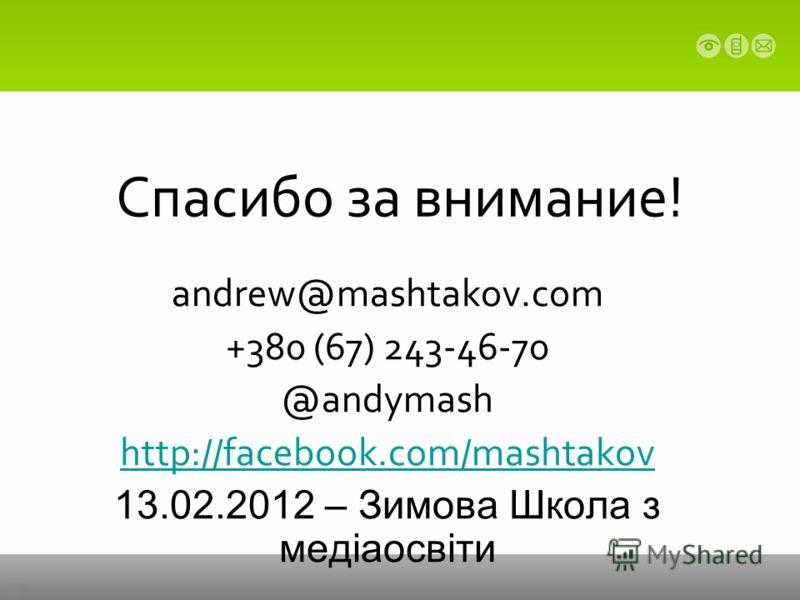 Спасибо за внимание! andrew@mashtakov.com +380 (67) 243-46-70 @andymash http://facebook.com/mashtakov 13.02.2012 – Зимова Школа з медіаосвіти