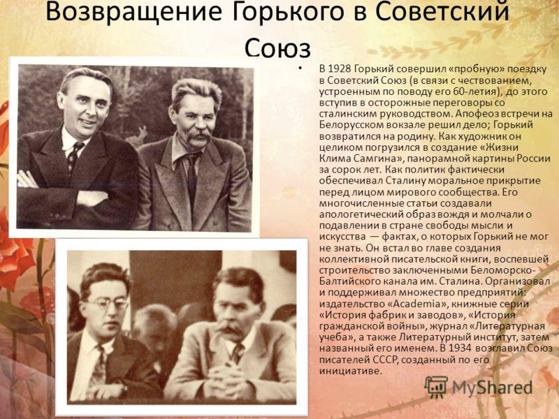 Возвращение Горького в Советский Союз В 1928 Горький совершил «пробную» поездку в Советский Союз (в связи с чествованием, устроенным по поводу его 60-летия), до этого вступив в осторожные переговоры со сталинским руководством. Апофеоз встречи на Бело