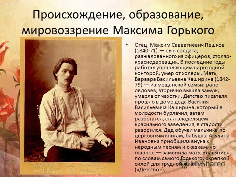 Происхождение, образование, мировоззрение Максима Горького Отец, Максим Савватиевич Пешков (1840-71) сын солдата, разжалованного из офицеров, столяр- краснодеревщик. В последние годы работал управляющим пароходной конторой, умер от холеры. Мать, Варв