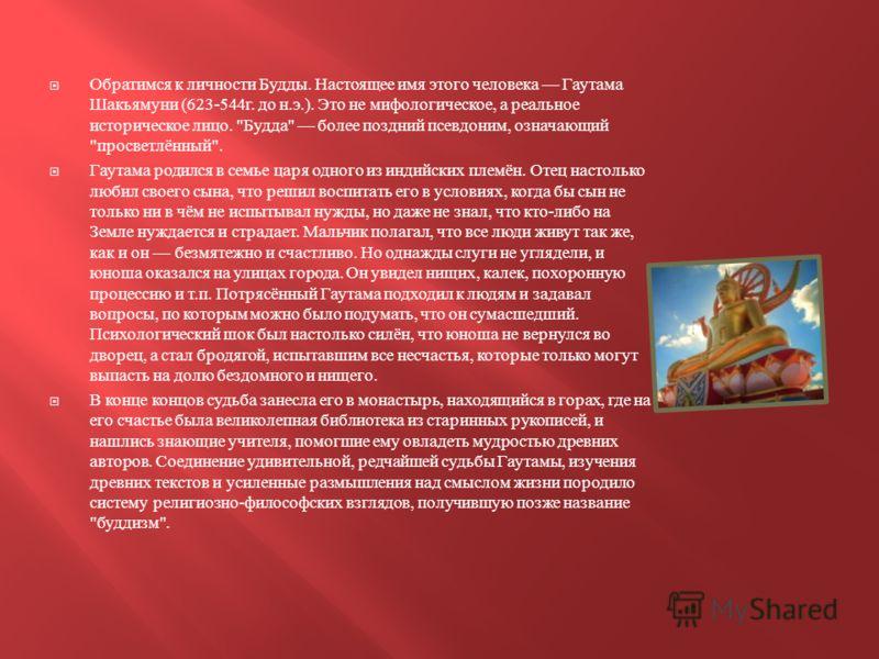 Обратимся к личности Будды. Настоящее имя этого человека Гаутама Шакьямуни (623-544 г. до н. э.). Это не мифологическое, а реальное историческое лицо.