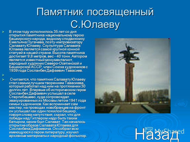 Памятник посвященный С.Юлаеву В этом году исполнилось 35 лет со дня открытия памятника национальному герою башкирского народа, видному сподвижнику Емельяна Пугачева, поэту-импровизатору Салавату Юлаеву. Скульптура Салавата Юлаева является самой крупн