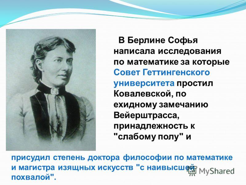 В Берлине Софья написала исследования по математике за которые Совет Геттингенского университета простил Ковалевской, по ехидному замечанию Вейерштрасса, принадлежность к
