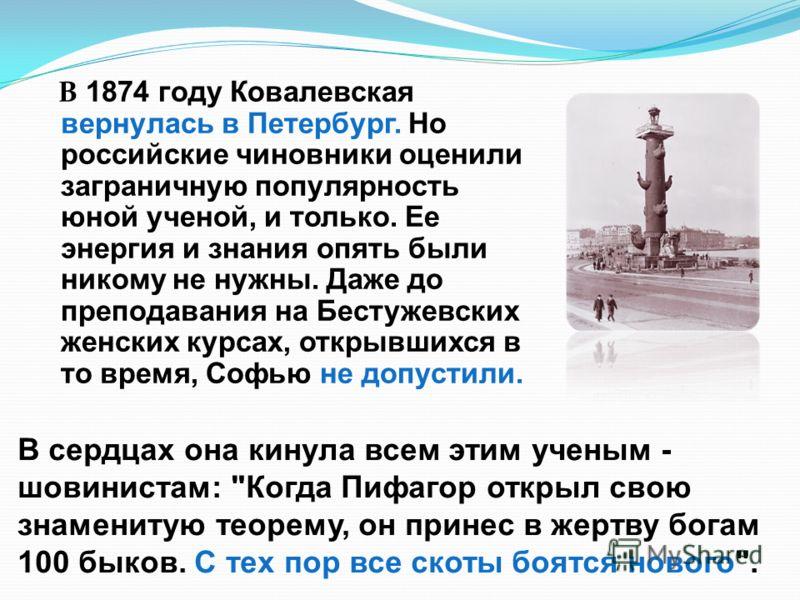 В 1874 году Ковалевская вернулась в Петербург. Но российские чиновники оценили заграничную популярность юной ученой, и только. Ее энергия и знания опять были никому не нужны. Даже до преподавания на Бестужевских женских курсах, открывшихся в то время