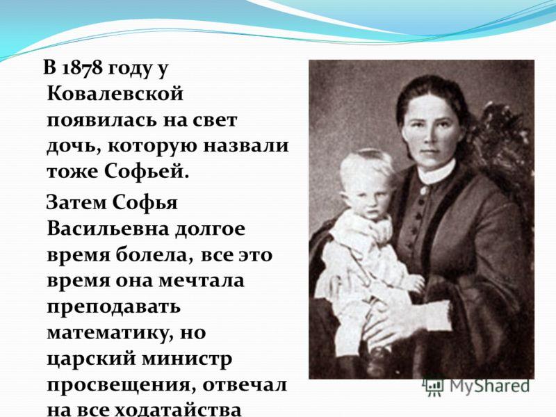 В 1878 году у Ковалевской появилась на свет дочь, которую назвали тоже Софьей. Затем Софья Васильевна долгое время болела, все это время она мечтала преподавать математику, но царский министр просвещения, отвечал на все ходатайства отказом…