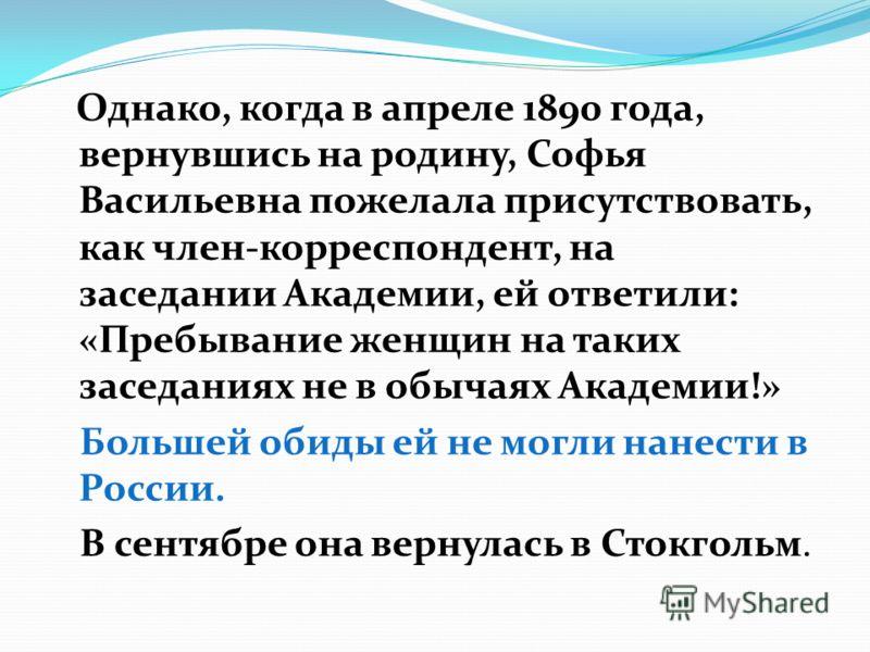 Однако, когда в апреле 1890 года, вернувшись на родину, Софья Васильевна пожелала присутствовать, как член-корреспондент, на заседании Академии, ей ответили: «Пребывание женщин на таких заседаниях не в обычаях Академии!» Большей обиды ей не могли нан