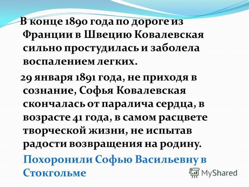 В конце 1890 года по дороге из Франции в Швецию Ковалевская сильно простудилась и заболела воспалением легких. 29 января 1891 года, не приходя в сознание, Софья Ковалевская скончалась от паралича сердца, в возрасте 41 года, в самом расцвете творческо