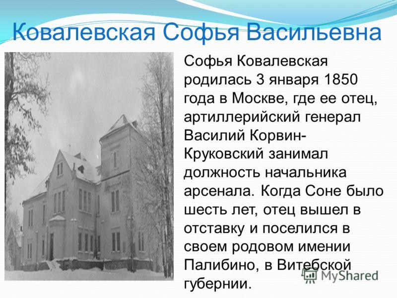Софья Ковалевская родилась 3 января 1850 года в Москве, где ее отец, артиллерийский генерал Василий Корвин- Круковский занимал должность начальника арсенала. Когда Соне было шесть лет, отец вышел в отставку и поселился в своем родовом имении Палибино