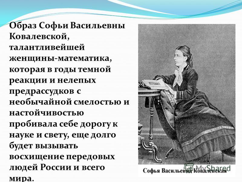 Образ Софьи Васильевны Ковалевской, талантливейшей женщины-математика, которая в годы темной реакции и нелепых предрассудков с необычайной смелостью и настойчивостью пробивала себе дорогу к науке и свету, еще долго будет вызывать восхищение передовых