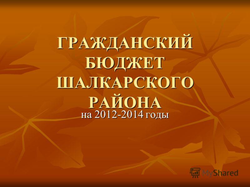ГРАЖДАНСКИЙ БЮДЖЕТ ШАЛКАРСКОГО РАЙОНА на 2012-2014 годы