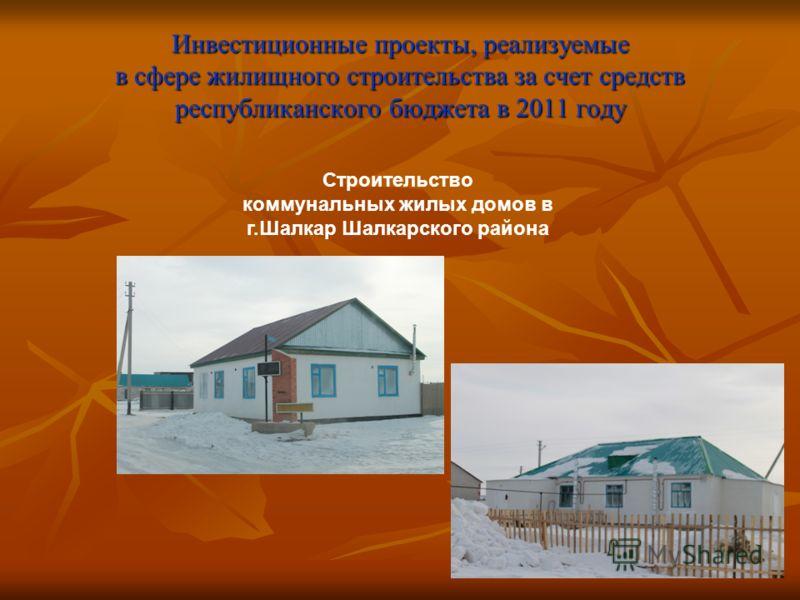 Инвестиционные проекты, реализуемые в сфере жилищного строительства за счет средств республиканского бюджета в 2011 году Строительство коммунальных жилых домов в г.Шалкар Шалкарского района