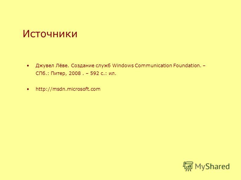 Источники Джувел Лёве. Создание служб Windows Communication Foundation. – СПб.: Питер, 2008. – 592 с.: ил. http://msdn.microsoft.com