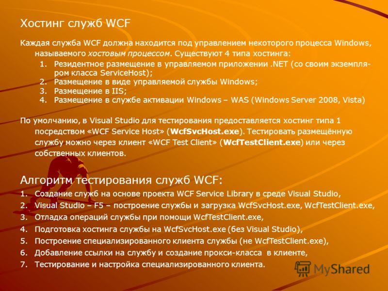 Хостинг служб WCF Каждая служба WCF должна находится под управлением некоторого процесса Windows, называемого хостовым процессом. Существуют 4 типа хостинга: 1.Резидентное размещение в управляемом приложении.NET (со своим экземпля- ром класса Service