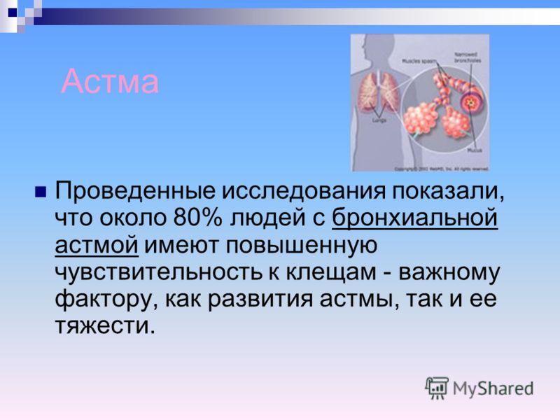 Астма Проведенные исследования показали, что около 80% людей с бронхиальной астмой имеют повышенную чувствительность к клещам - важному фактору, как развития астмы, так и ее тяжести.
