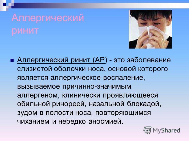 Аллергический ринит Аллергический ринит (АР) - это заболевание слизистой оболочки носа, основой которого является аллергическое воспаление, вызываемое причинно-значимым аллергеном, клинически проявляющееся обильной ринореей, назальной блокадой, зудом