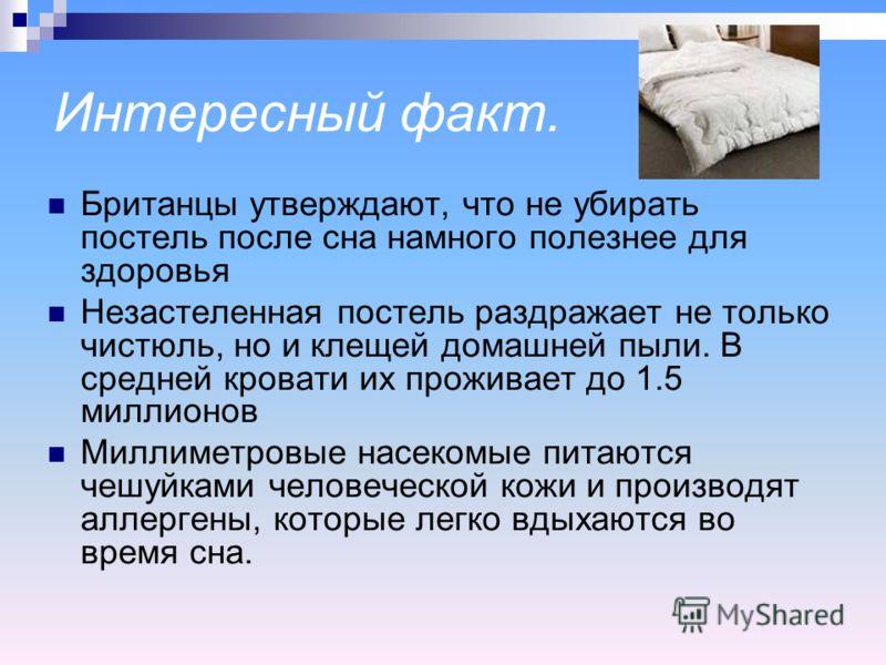 Интересный факт. Британцы утверждают, что не убирать постель после сна намного полезнее для здоровья Незастеленная постель раздражает не только чистюль, но и клещей домашней пыли. В средней кровати их проживает до 1.5 миллионов Миллиметровые насекомы