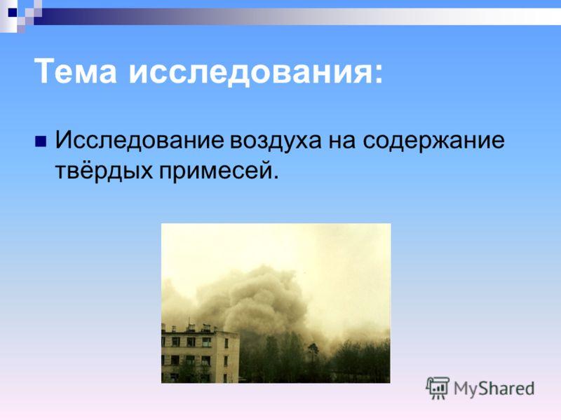 Тема исследования: Исследование воздуха на содержание твёрдых примесей.
