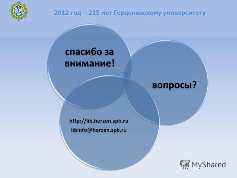 спасибо за внимание! вопросы? http://lib.herzen.spb.ru libinfo@herzen.spb.ru 2012 год – 215 лет Герценовскому университету