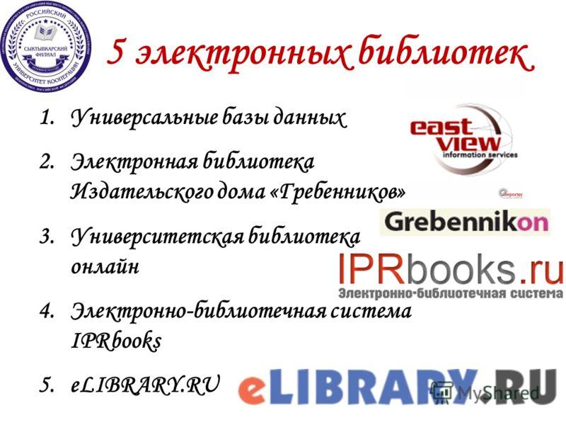5 электронных библиотек 1.Универсальные базы данных 2.Электронная библиотека Издательского дома «Гребенников» 3.Университетская библиотека онлайн 4.Электронно-библиотечная система IPRbooks 5.eLIBRARY.RU