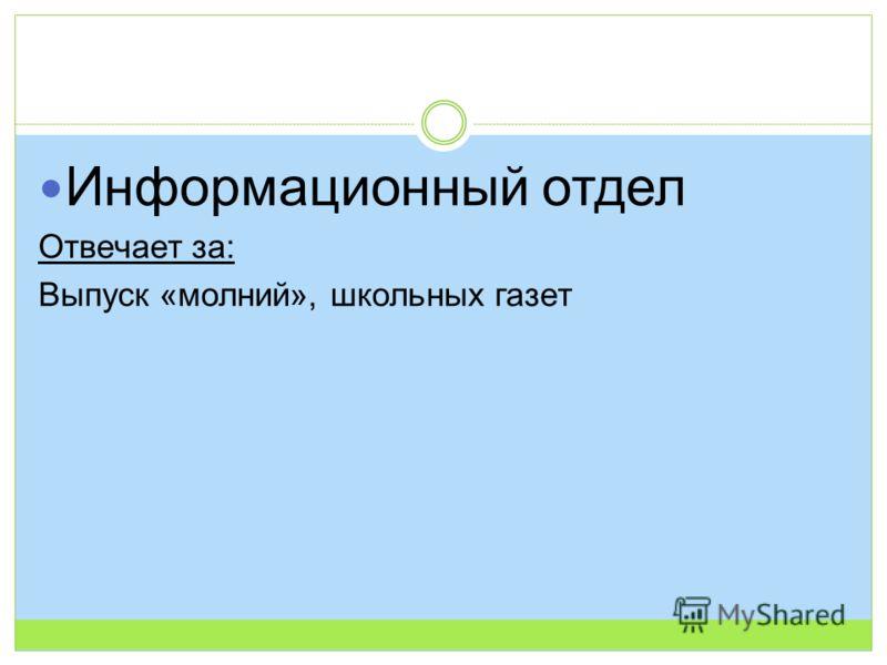 Информационный отдел Отвечает за: Выпуск «молний», школьных газет