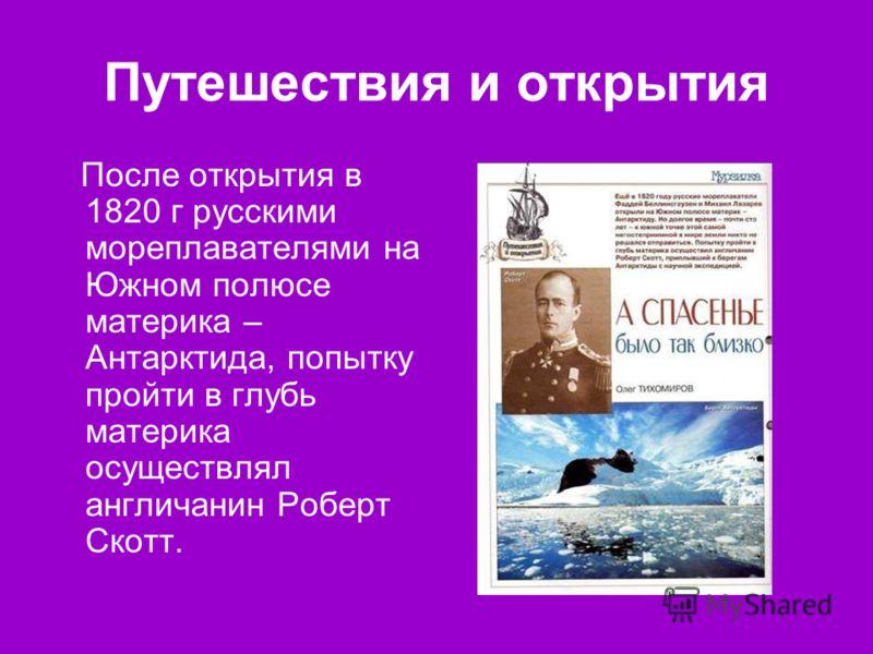 Путешествия и открытия После открытия в 1820 г русскими мореплавателями на Южном полюсе материка – Антарктида, попытку пройти в глубь материка осуществлял англичанин Роберт Скотт.