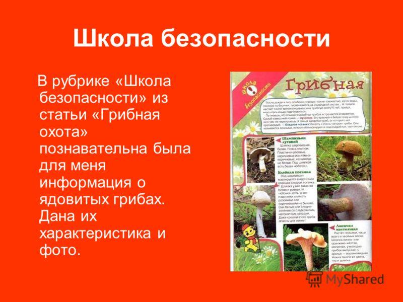 Школа безопасности В рубрике «Школа безопасности» из статьи «Грибная охота» познавательна была для меня информация о ядовитых грибах. Дана их характеристика и фото.