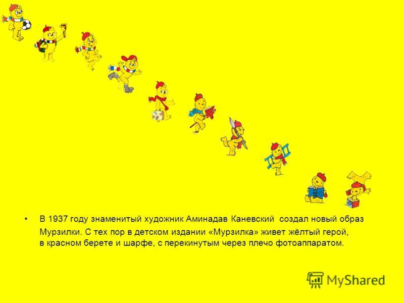 В 1937 году знаменитый художник Аминадав Каневский создал новый образ Мурзилки. С тех пор в детском издании «Мурзилка» живет жёлтый герой, в красном берете и шарфе, с перекинутым через плечо фотоаппаратом.
