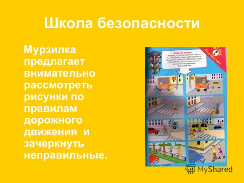 Школа безопасности Мурзилка предлагает внимательно рассмотреть рисунки по правилам дорожного движения и зачеркнуть неправильные.