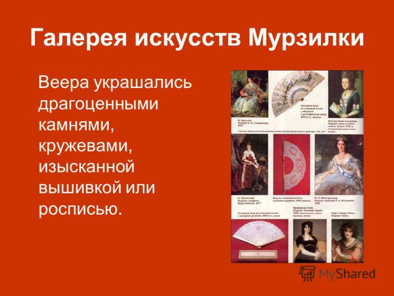 Галерея искусств Мурзилки Веера украшались драгоценными камнями, кружевами, изысканной вышивкой или росписью.