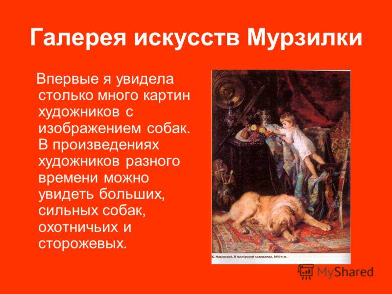 Галерея искусств Мурзилки Впервые я увидела столько много картин художников с изображением собак. В произведениях художников разного времени можно увидеть больших, сильных собак, охотничьих и сторожевых.