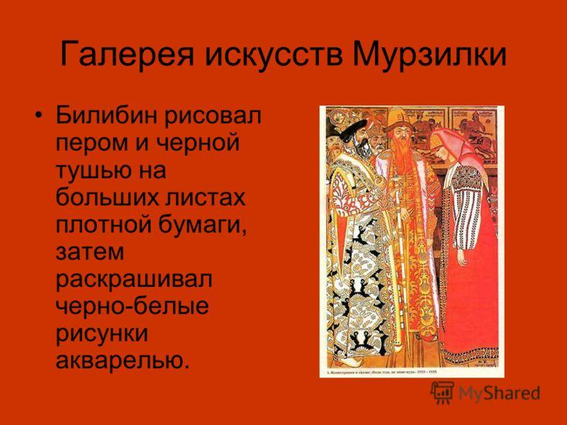 Галерея искусств Мурзилки Билибин рисовал пером и черной тушью на больших листах плотной бумаги, затем раскрашивал черно-белые рисунки акварелью.