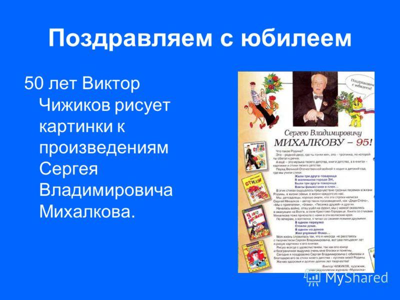 Поздравляем с юбилеем 50 лет Виктор Чижиков рисует картинки к произведениям Сергея Владимировича Михалкова.