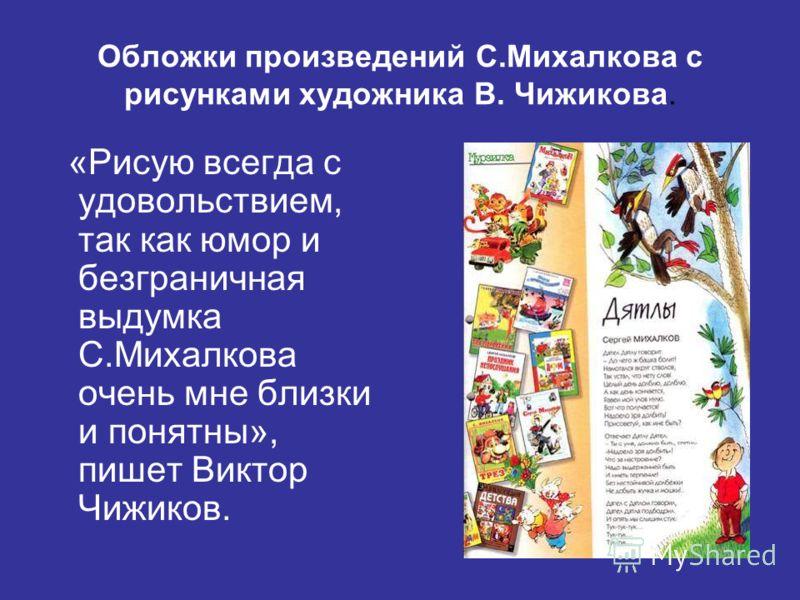 Обложки произведений С.Михалкова с рисунками художника В. Чижикова. «Рисую всегда с удовольствием, так как юмор и безграничная выдумка С.Михалкова очень мне близки и понятны», пишет Виктор Чижиков.