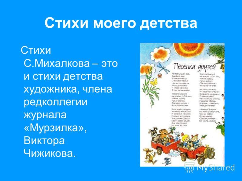 Стихи моего детства Стихи С.Михалкова – это и стихи детства художника, члена редколлегии журнала «Мурзилка», Виктора Чижикова.