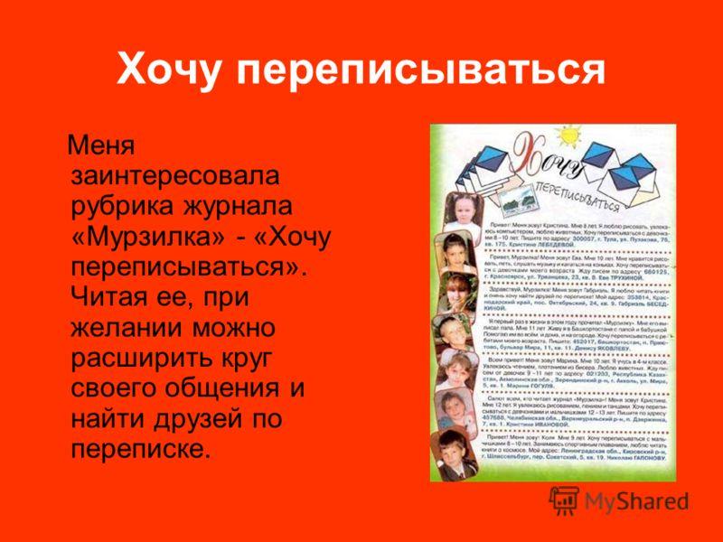Хочу переписываться Меня заинтересовала рубрика журнала «Мурзилка» - «Хочу переписываться». Читая ее, при желании можно расширить круг своего общения и найти друзей по переписке.