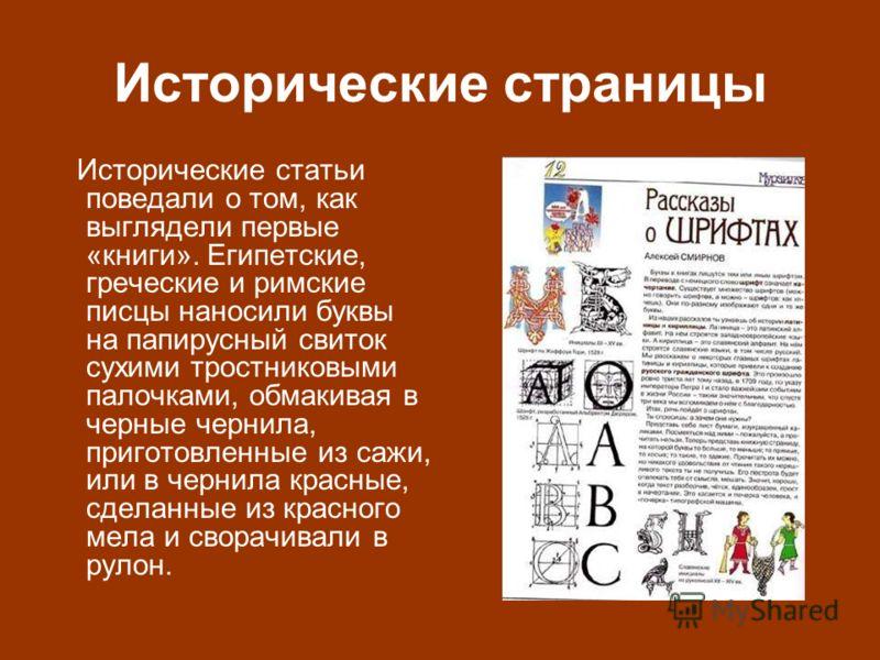 Исторические страницы Исторические статьи поведали о том, как выглядели первые «книги». Египетские, греческие и римские писцы наносили буквы на папирусный свиток сухими тростниковыми палочками, обмакивая в черные чернила, приготовленные из сажи, или
