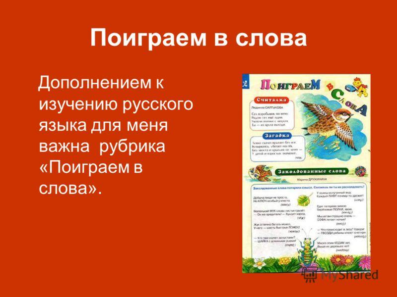 Поиграем в слова Дополнением к изучению русского языка для меня важна рубрика «Поиграем в слова».