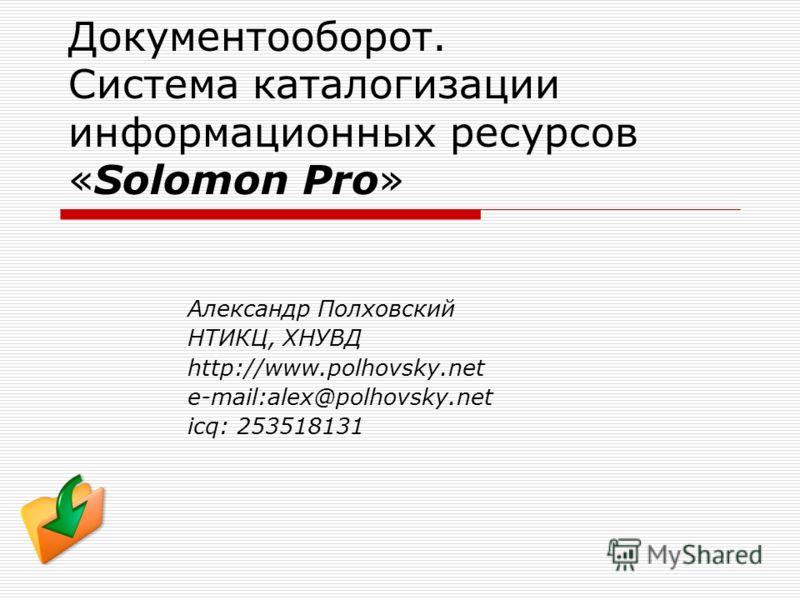 Документооборот. Система каталогизации информационных ресурсов «Solomon Pro» Александр Полховский НТИКЦ, ХНУВД http://www.polhovsky.net e-mail:alex@polhovsky.net icq: 253518131