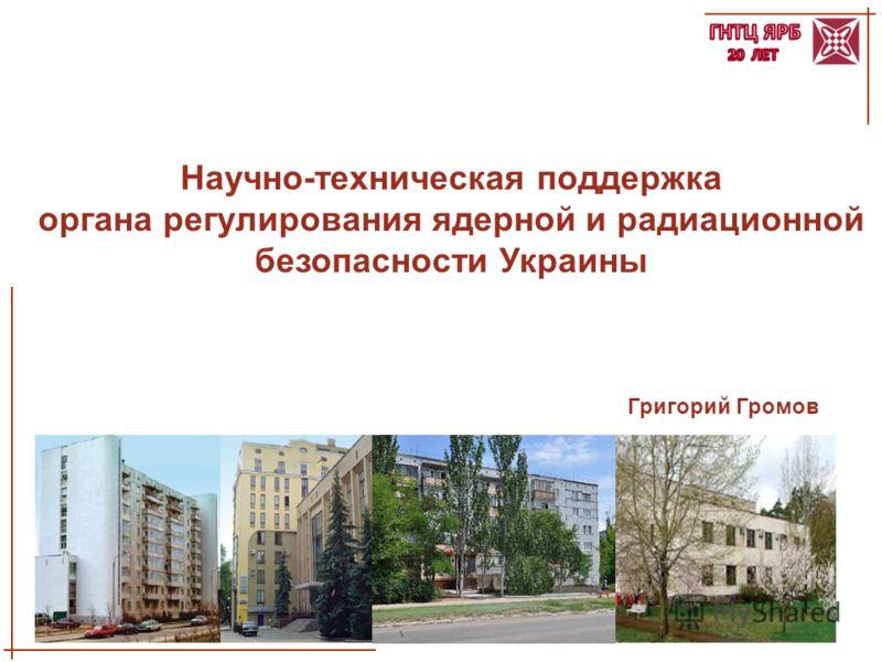 1 Григорий Громов Научно-техническая поддержка органа регулирования ядерной и радиационной безопасности Украины