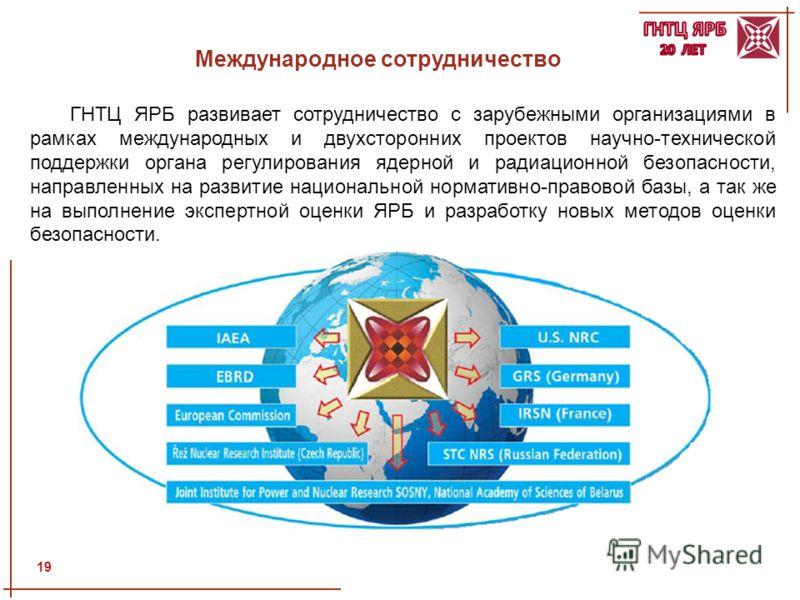 Международное сотрудничество ГНТЦ ЯРБ развивает сотрудничество с зарубежными организациями в рамках международных и двухсторонних проектов научно-технической поддержки органа регулирования ядерной и радиационной безопасности, направленных на развитие