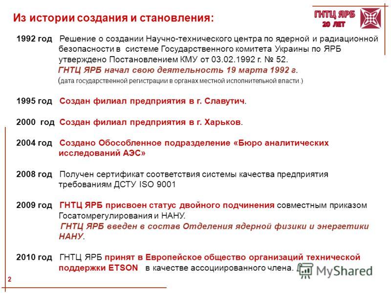 1992 год Решение о создании Научно-технического центра по ядерной и радиационной безопасности в системе Государственного комитета Украины по ЯРБ утверждено Постановлением КМУ от 03.02.1992 г. 52. ГНТЦ ЯРБ начал свою деятельность 19 марта 1992 г. ( да