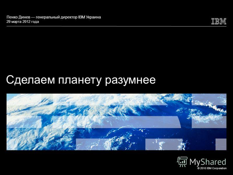 © 2010 IBM Corporation Сделаем планету разумнее Пенко Динев генеральный директор IBM Украина 29 марта 2012 года