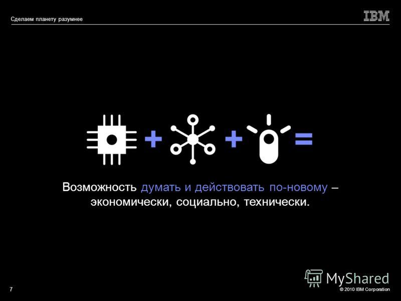 © 2010 IBM Corporation Сделаем планету разумнее ++= Возможность думать и действовать по-новому – экономически, социально, технически. 7