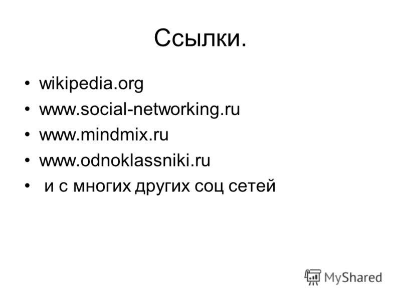 Ссылки. wikipedia.org www.social-networking.ru www.mindmix.ru www.odnoklassniki.ru и с многих других соц сетей