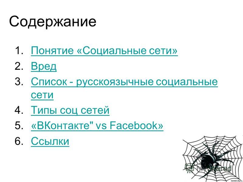 Содержание 1.Понятие «Социальные сети»Понятие «Социальные сети» 2.ВредВред 3.Список - русскоязычные социальные сетиСписок - русскоязычные социальные сети 4.Типы соц сетейТипы соц сетей 5.«ВКонтакте vs Facebook»«ВКонтакте vs Facebook» 6.СсылкиСсылки