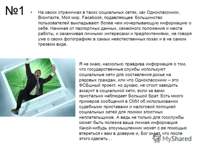 1 На своих страничках в таких социальных сетях, как Одноклассники, Вконтакте, Мой мир, Facebook, подавляющее большинство пользователей выкладывают более чем исчерпывающую информацию о себе. Начиная от паспортных данных, семейного положения и места ра