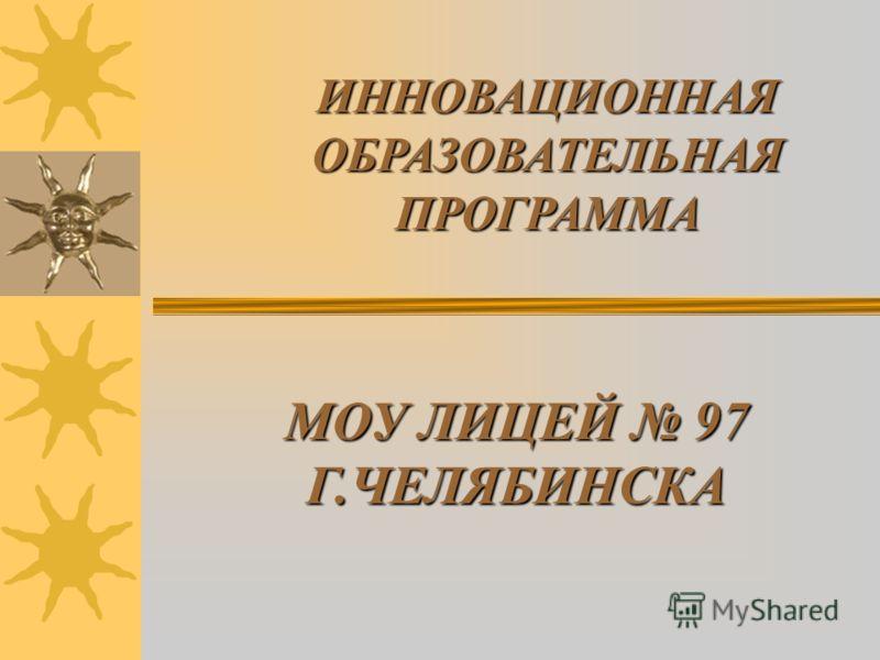 МОУ ЛИЦЕЙ 97 Г.ЧЕЛЯБИНСКА ИННОВАЦИОННАЯ ОБРАЗОВАТЕЛЬНАЯ ПРОГРАММА